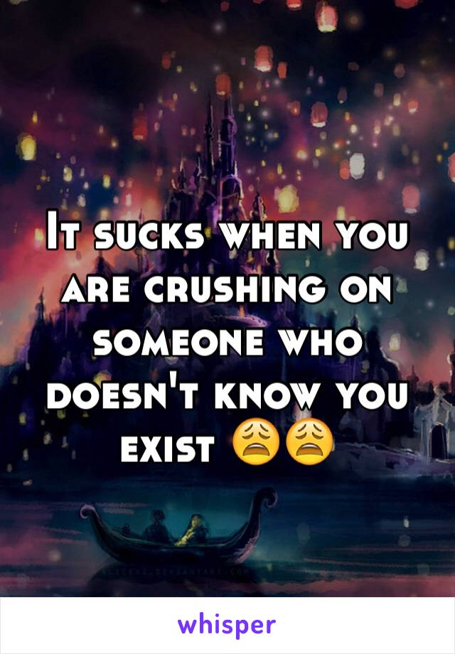 It sucks when you are crushing on someone who doesn't know you exist 😩😩