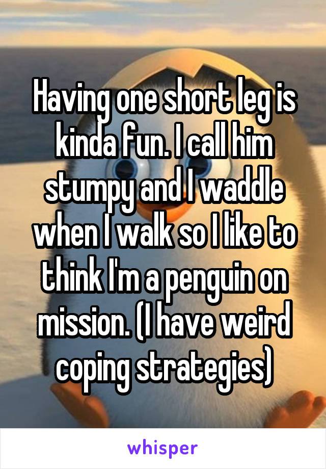 Having one short leg is kinda fun. I call him stumpy and I waddle when I walk so I like to think I'm a penguin on mission. (I have weird coping strategies)
