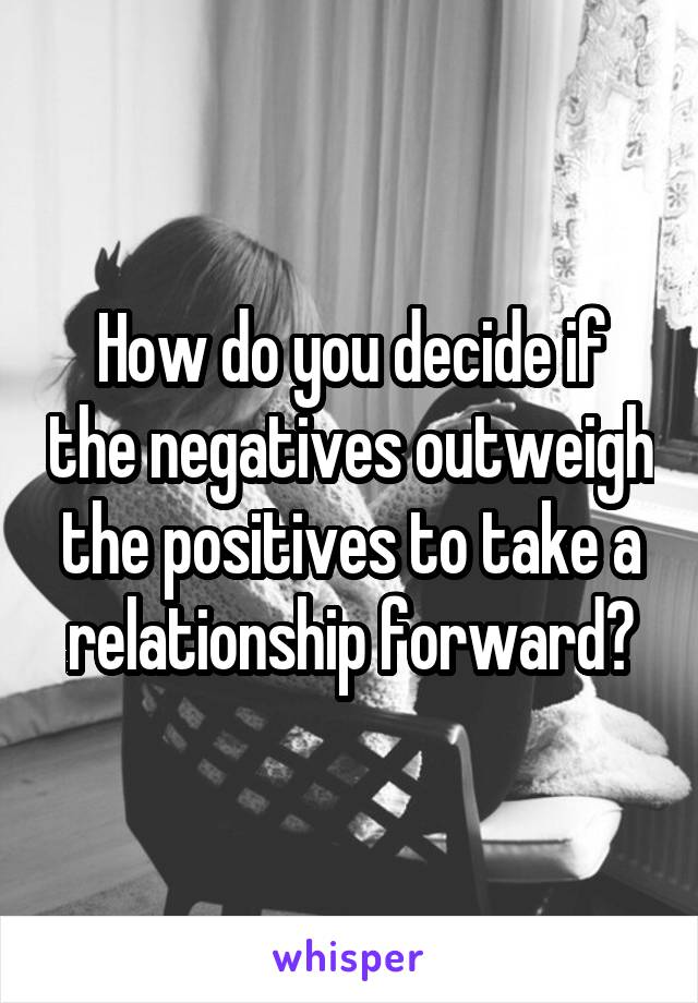 How do you decide if the negatives outweigh the positives to take a relationship forward?