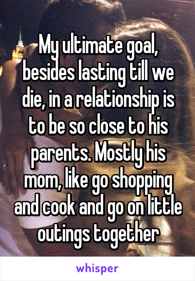 My ultimate goal, besides lasting till we die, in a relationship is to be so close to his parents. Mostly his mom, like go shopping and cook and go on little outings together