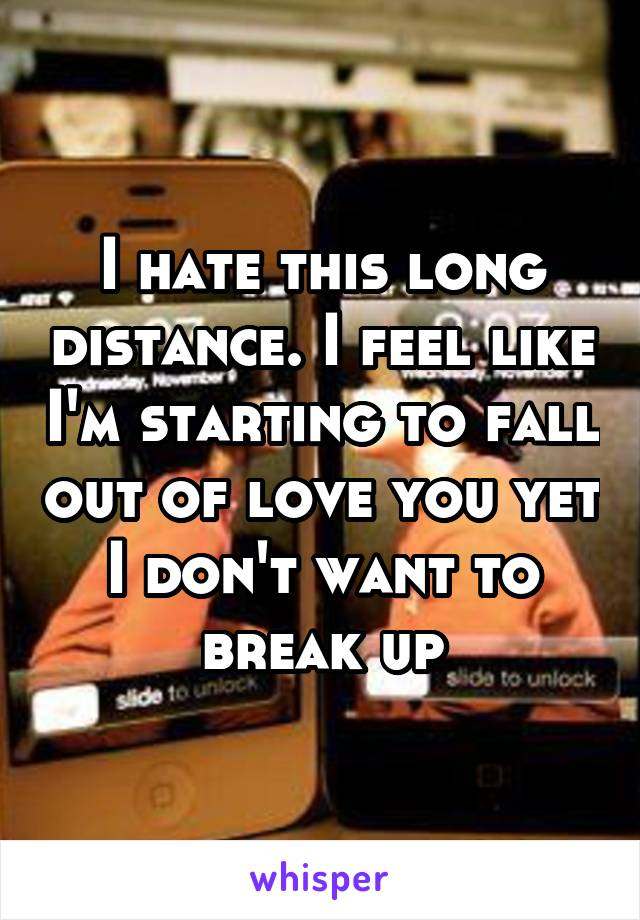 I hate this long distance. I feel like I'm starting to fall out of love you yet I don't want to break up