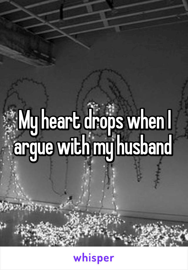 My heart drops when I argue with my husband