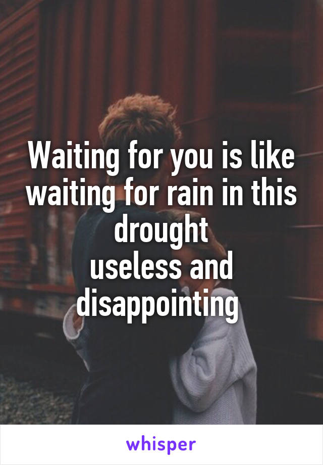 Waiting for you is like waiting for rain in this drought useless and disappointing