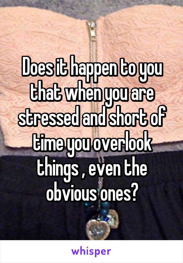 Does it happen to you that when you are stressed and short of time you overlook things , even the obvious ones?