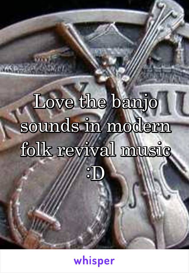 Love the banjo sounds in modern folk revival music :D
