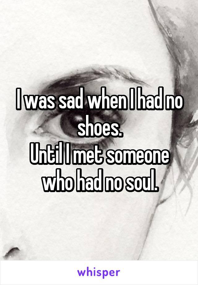 I was sad when I had no shoes. Until I met someone who had no soul.