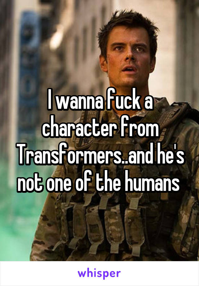 I wanna fuck a character from Transformers..and he's not one of the humans