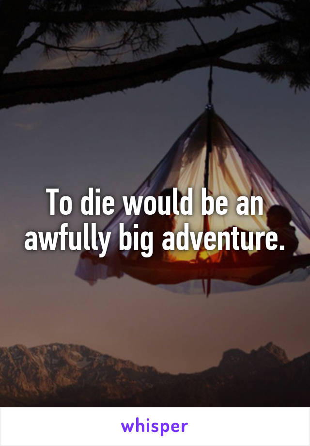 To die would be an awfully big adventure.
