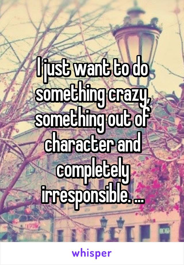 I just want to do something crazy, something out of character and completely irresponsible. ...