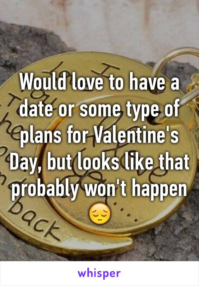 Would love to have a date or some type of plans for Valentine's Day, but looks like that probably won't happen 😔