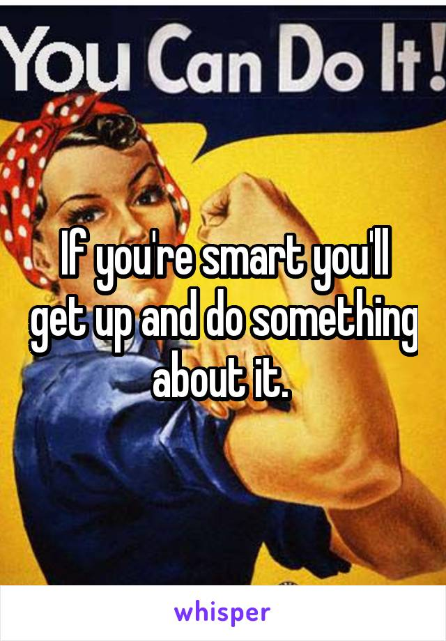 If you're smart you'll get up and do something about it.