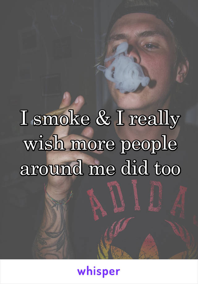 I smoke & I really wish more people around me did too