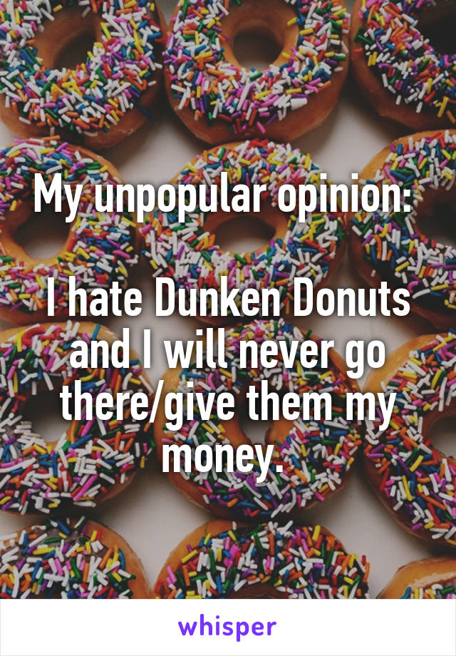 My unpopular opinion:   I hate Dunken Donuts and I will never go there/give them my money.