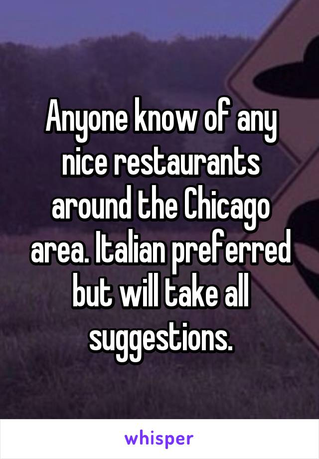 Anyone know of any nice restaurants around the Chicago area. Italian preferred but will take all suggestions.