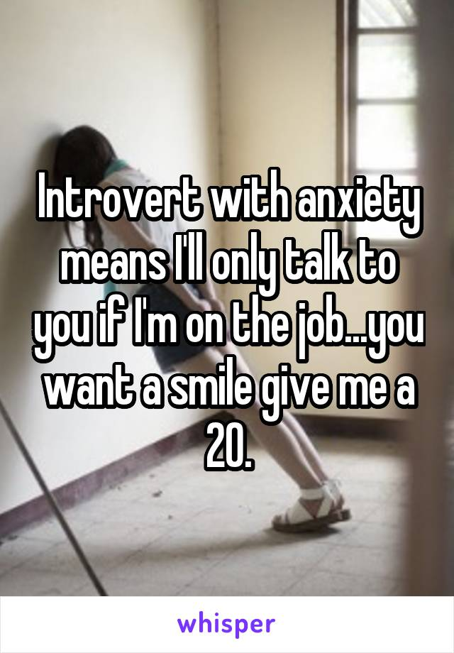 Introvert with anxiety means I'll only talk to you if I'm on the job...you want a smile give me a 20.