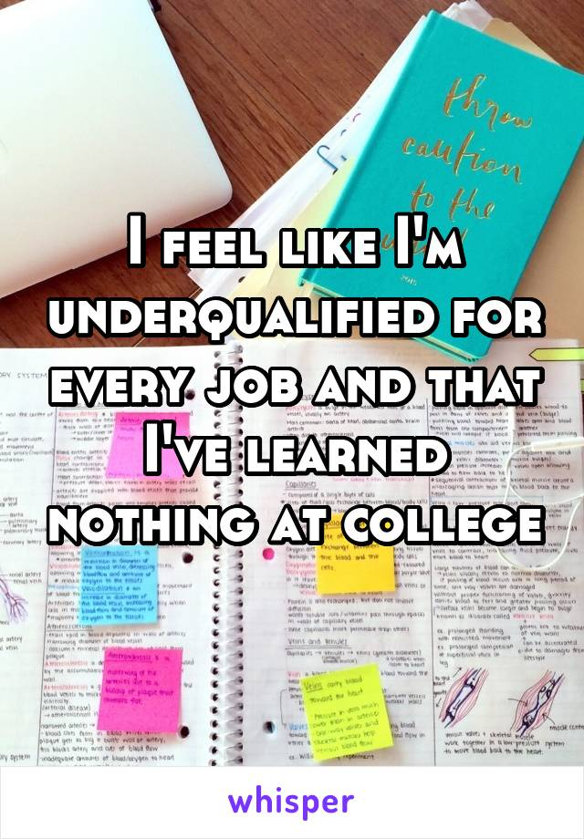 I feel like I'm underqualified for every job and that I've learned nothing at college