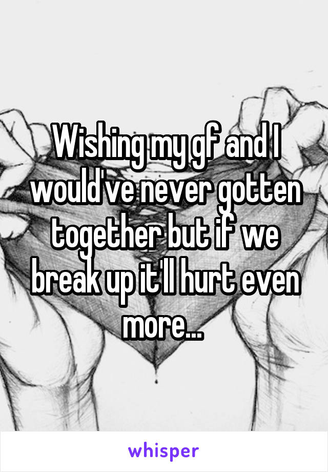 Wishing my gf and I would've never gotten together but if we break up it'll hurt even more...