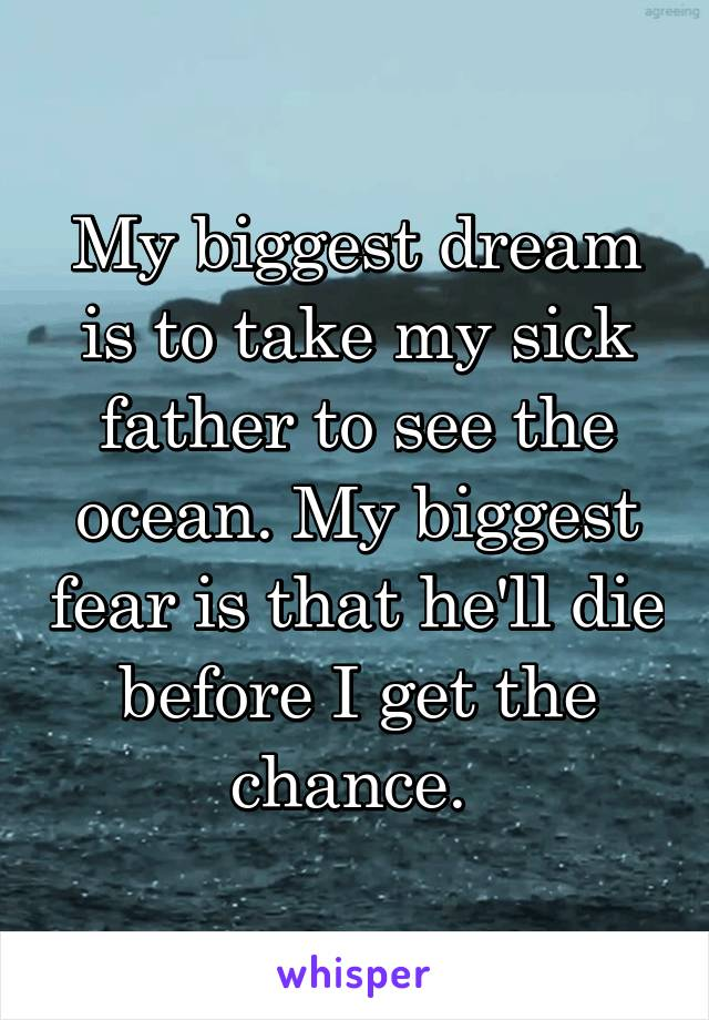 My biggest dream is to take my sick father to see the ocean. My biggest fear is that he'll die before I get the chance.