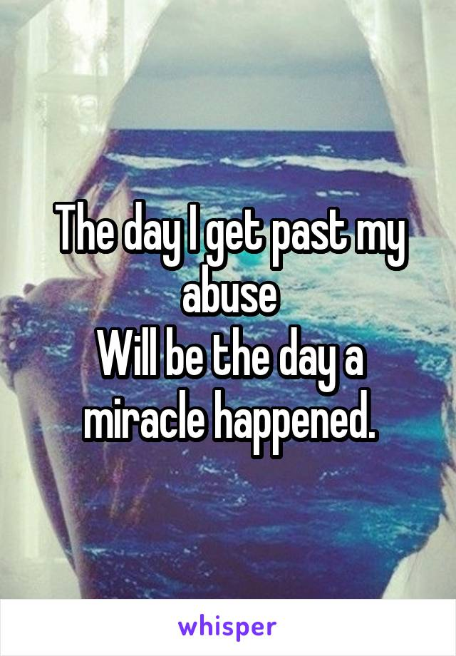 The day I get past my abuse Will be the day a miracle happened.