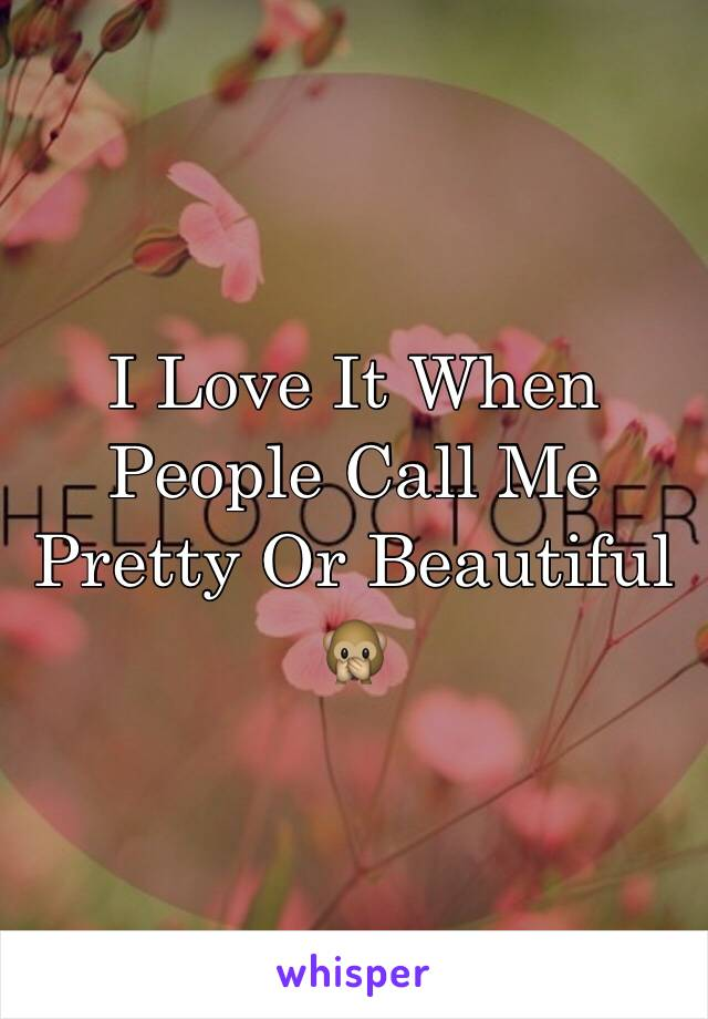 I Love It When People Call Me Pretty Or Beautiful 🙊