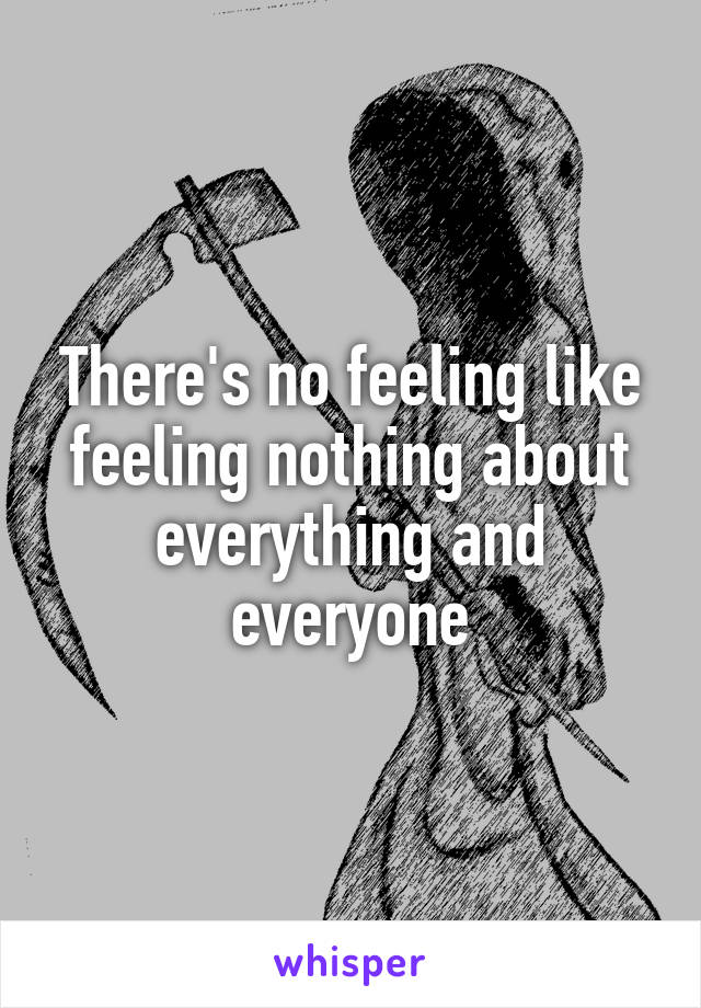 There's no feeling like feeling nothing about everything and everyone
