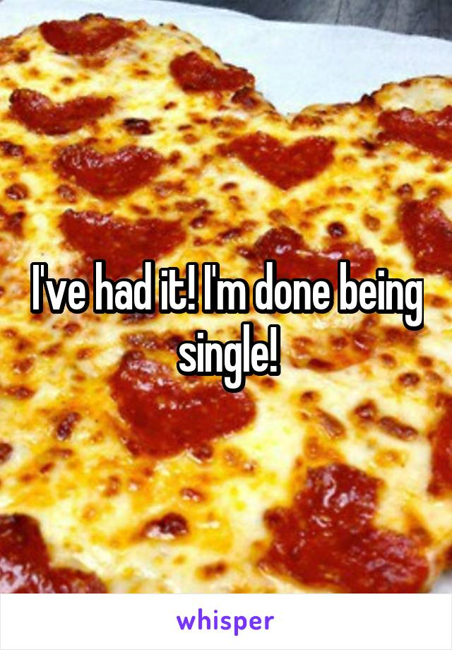 I've had it! I'm done being single!