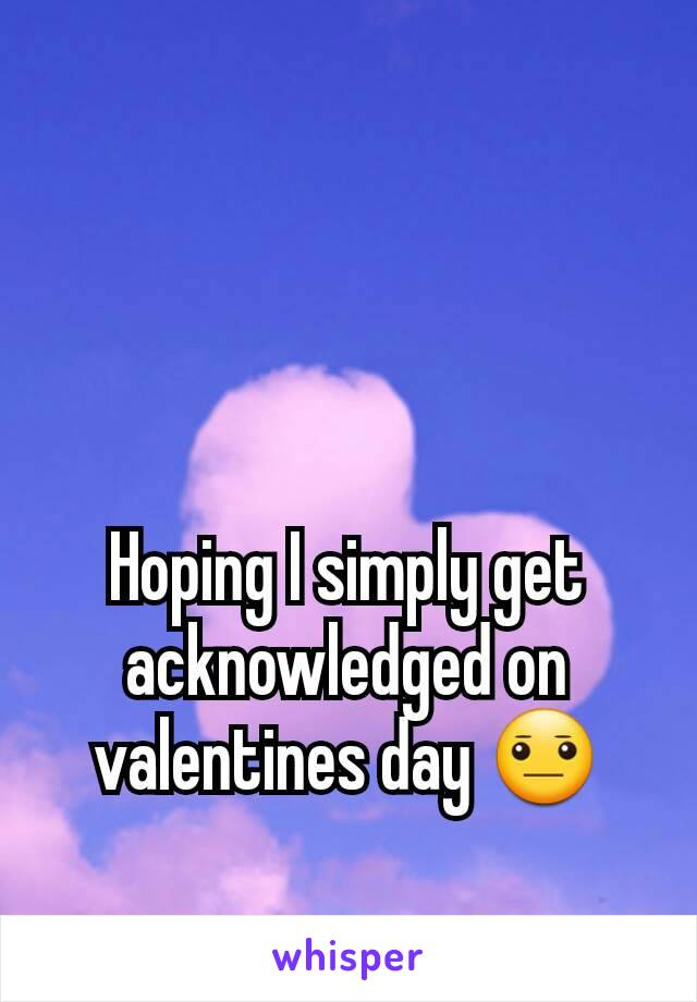 Hoping I simply get acknowledged on valentines day 😐