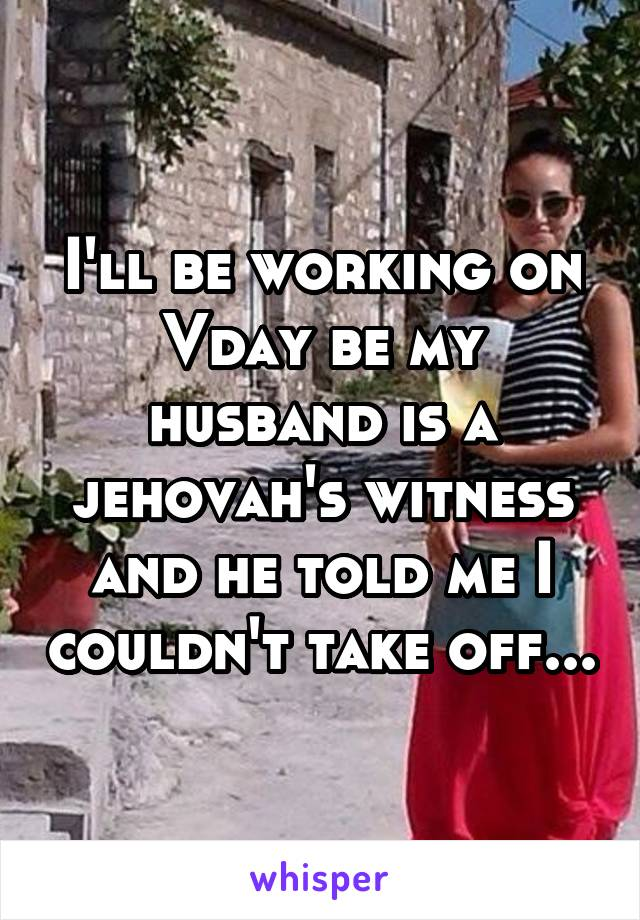 I'll be working on Vday be my husband is a jehovah's witness and he told me I couldn't take off...
