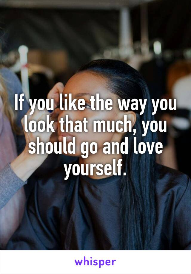 If you like the way you look that much, you should go and love yourself.