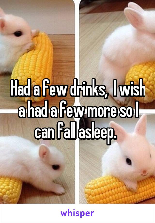 Had a few drinks,  I wish a had a few more so I can fall asleep.