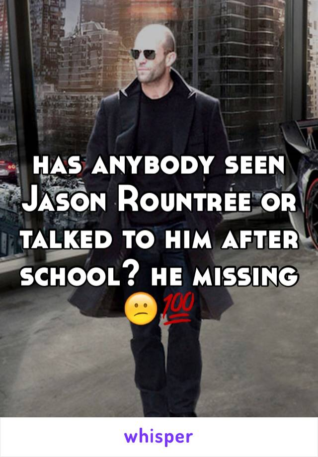 has anybody seen Jason Rountree or talked to him after school? he missing 😕💯