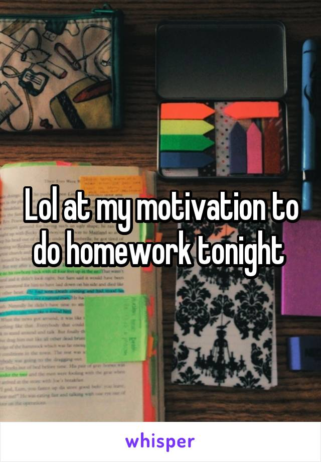 Lol at my motivation to do homework tonight