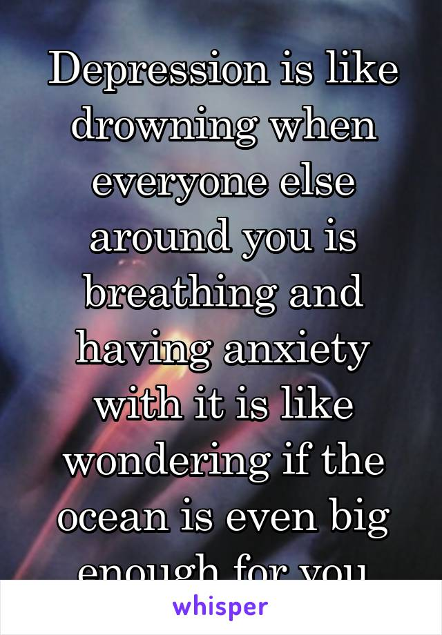 Depression is like drowning when everyone else around you is breathing and having anxiety with it is like wondering if the ocean is even big enough for you