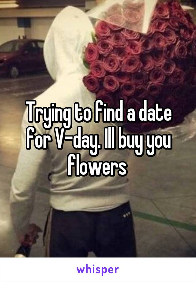 Trying to find a date for V-day. Ill buy you flowers