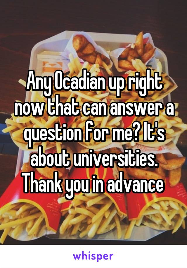 Any Ocadian up right now that can answer a question for me? It's about universities. Thank you in advance