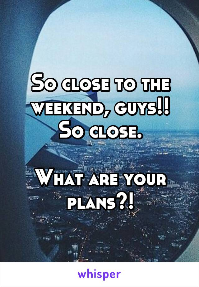 So close to the weekend, guys!! So close.  What are your plans?!