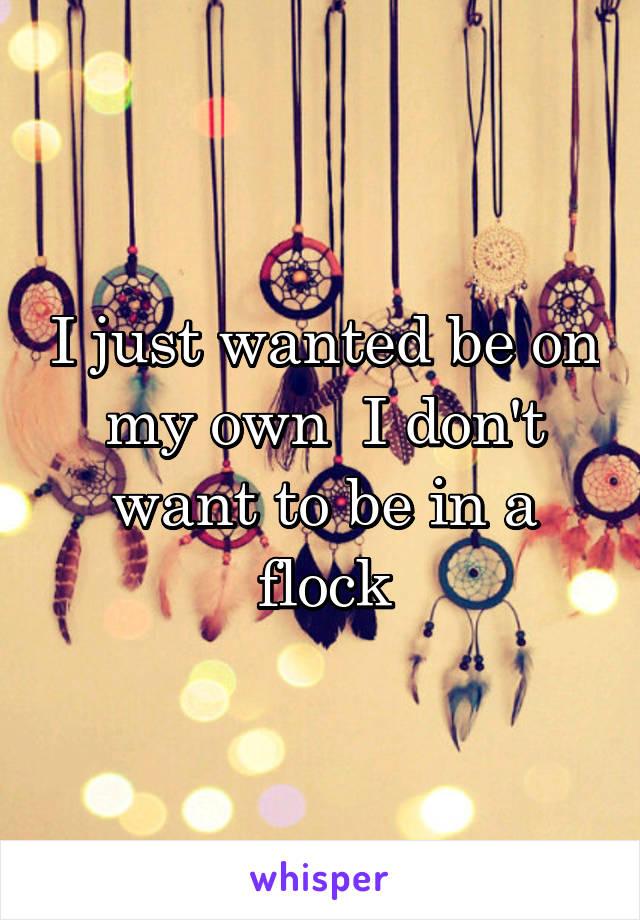 I just wanted be on my own  I don't want to be in a flock