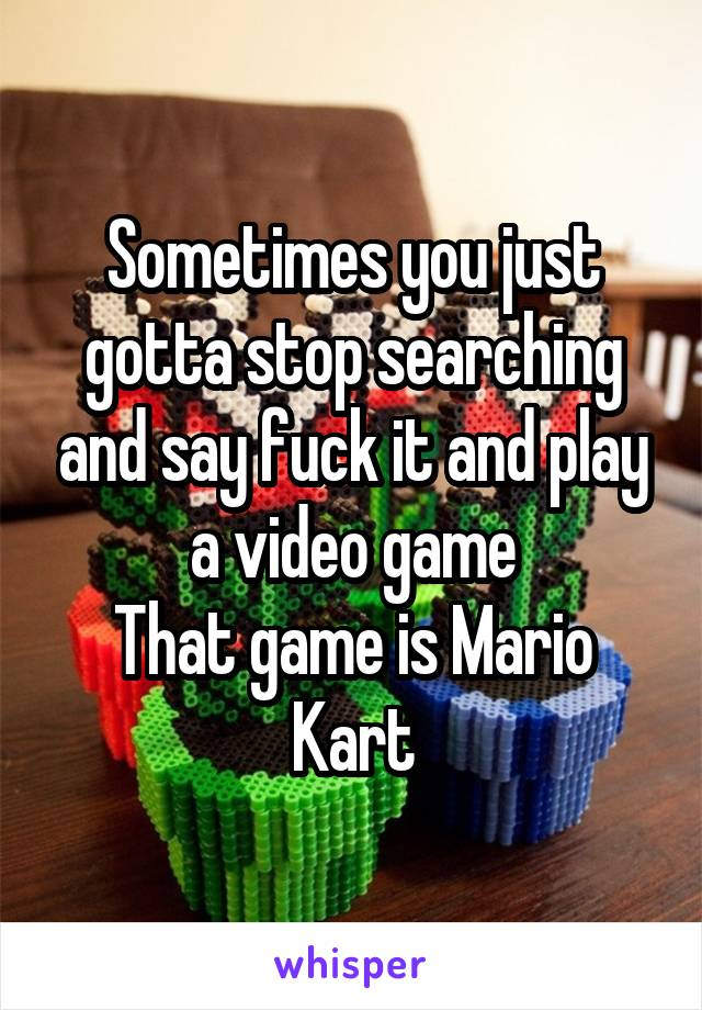 Sometimes you just gotta stop searching and say fuck it and play a video game That game is Mario Kart