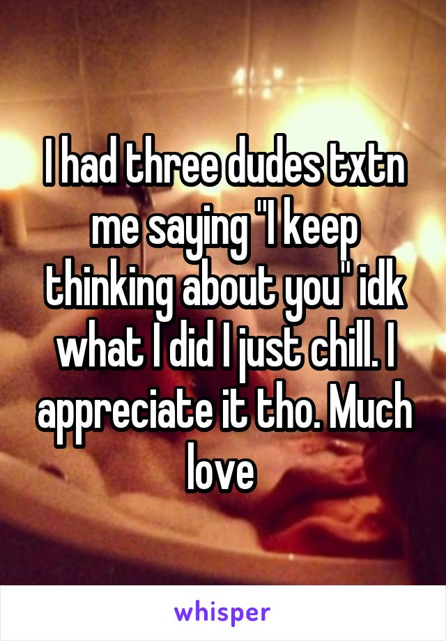 """I had three dudes txtn me saying """"I keep thinking about you"""" idk what I did I just chill. I appreciate it tho. Much love"""