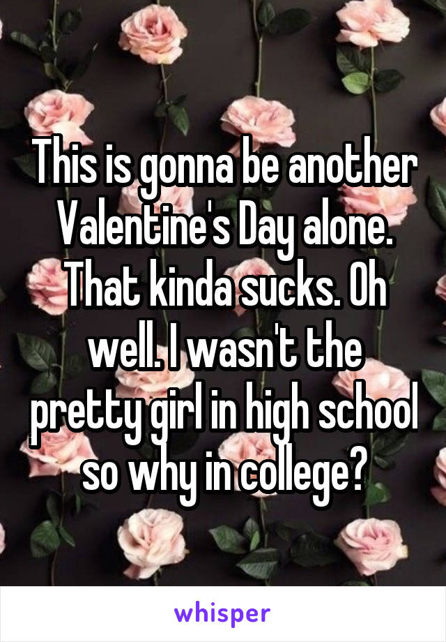 This is gonna be another Valentine's Day alone. That kinda sucks. Oh well. I wasn't the pretty girl in high school so why in college?