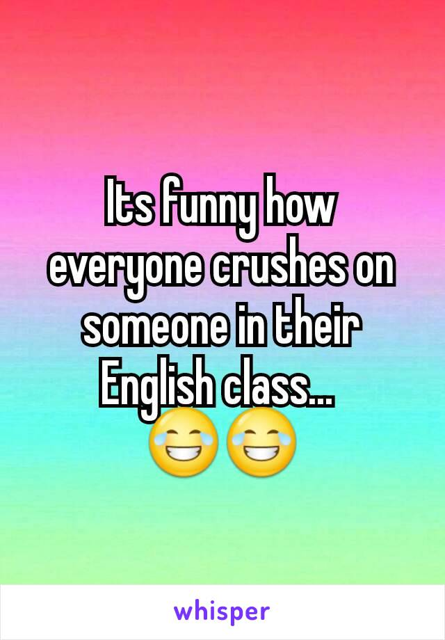Its funny how everyone crushes on someone in their English class...  😂😂