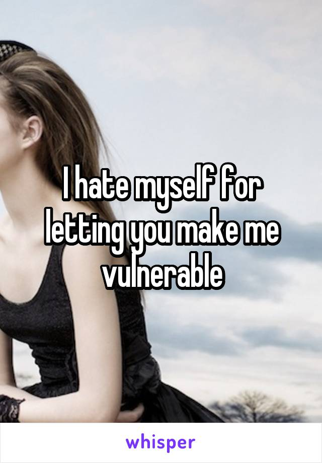 I hate myself for letting you make me vulnerable