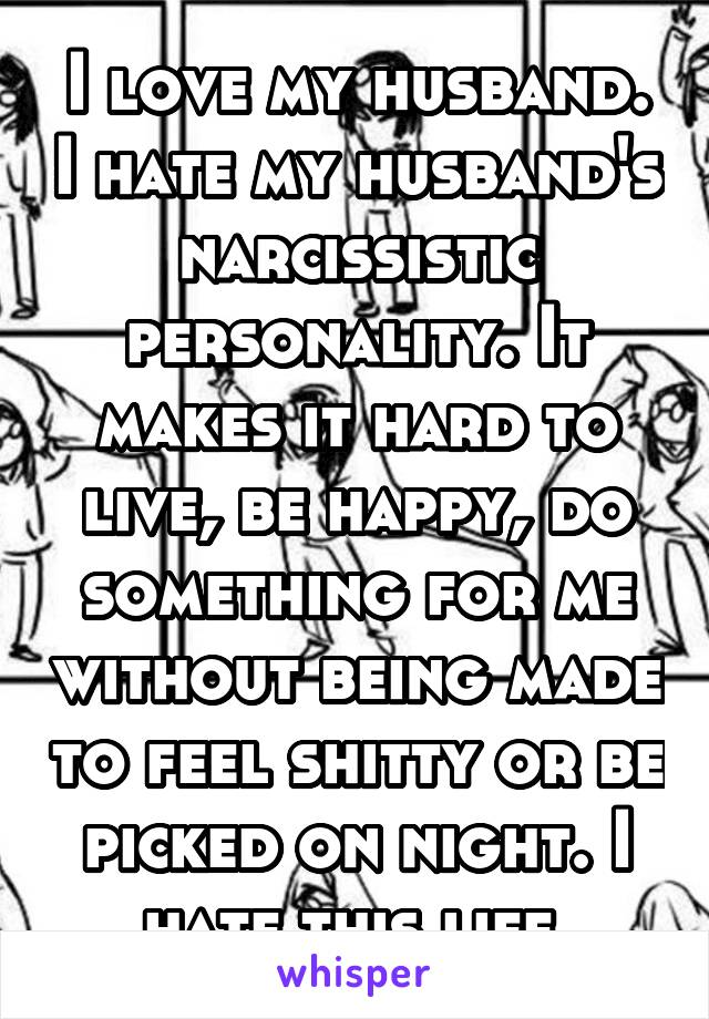 I love my husband. I hate my husband's narcissistic personality. It makes it hard to live, be happy, do something for me without being made to feel shitty or be picked on night. I hate this life.