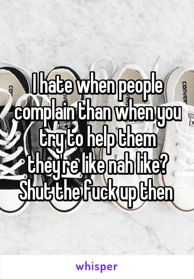 I hate when people complain than when you try to help them they're like nah like? Shut the fuck up then