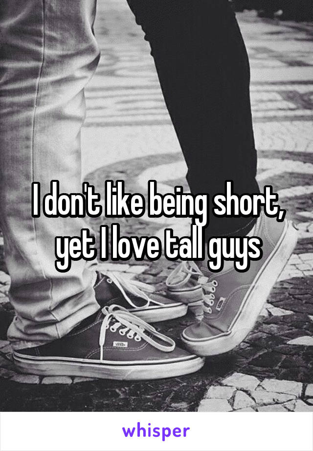 I don't like being short, yet I love tall guys