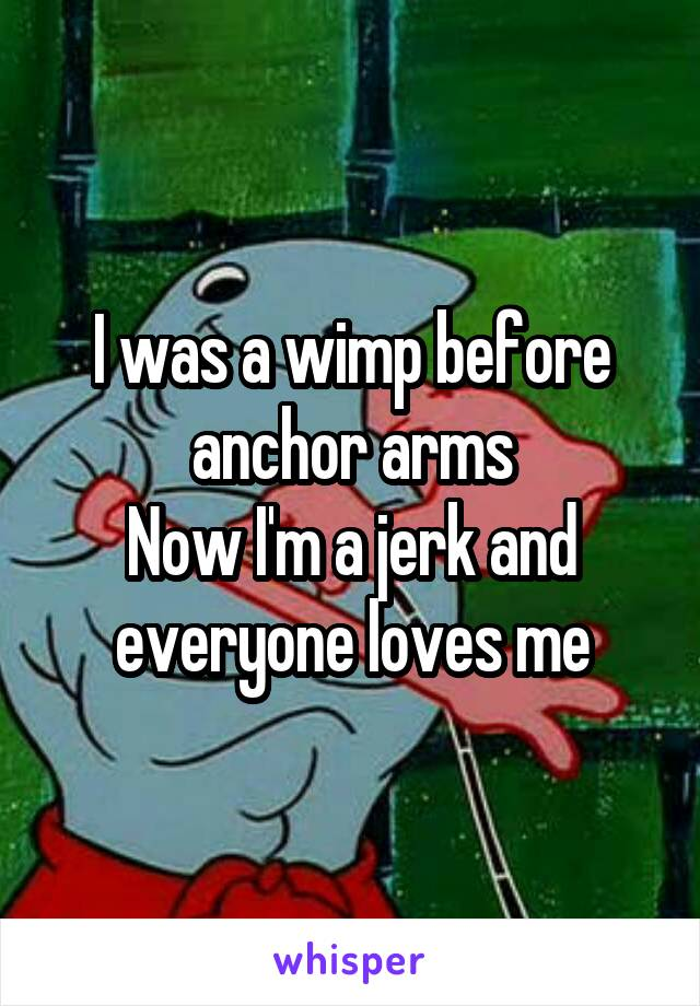 I was a wimp before anchor arms Now I'm a jerk and everyone loves me