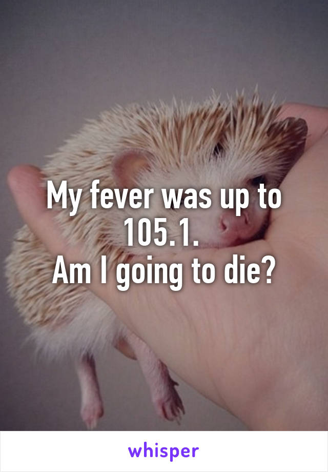 My fever was up to 105.1.  Am I going to die?