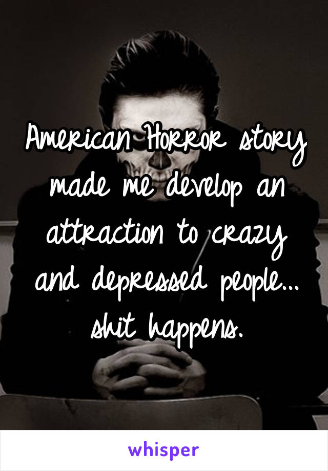American Horror story made me develop an attraction to crazy and depressed people... shit happens.