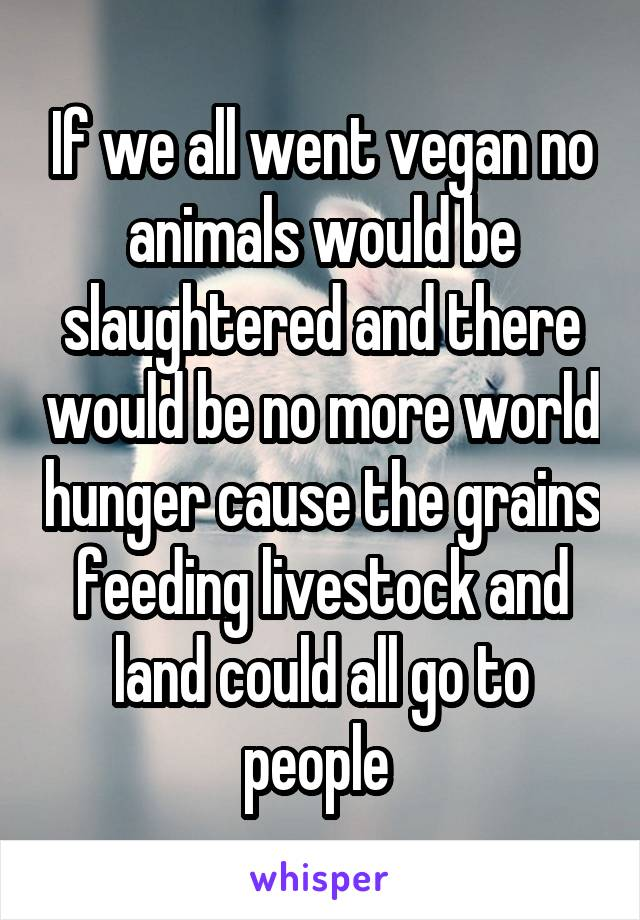 If we all went vegan no animals would be slaughtered and there would be no more world hunger cause the grains feeding livestock and land could all go to people