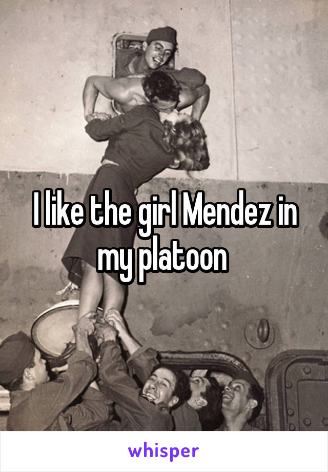 I like the girl Mendez in my platoon